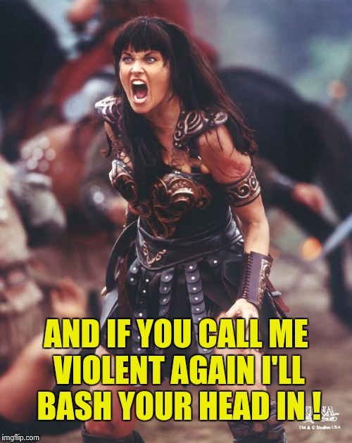 Xena is pissed | AND IF YOU CALL ME VIOLENT AGAIN I'LL BASH YOUR HEAD IN ! | image tagged in xena is pissed | made w/ Imgflip meme maker