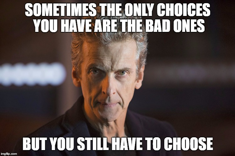 SOMETIMES THE ONLY CHOICES YOU HAVE ARE THE BAD ONES BUT YOU STILL HAVE TO CHOOSE | image tagged in 12th doctor | made w/ Imgflip meme maker