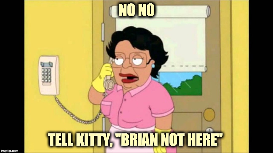 "consuella  | NO NO TELL KITTY, ""BRIAN NOT HERE"" 