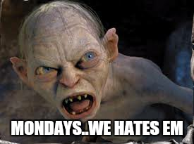 Same sh!t , different monday  | MONDAYS..WE HATES EM | image tagged in memes,gollum,monday mornings,funny,work | made w/ Imgflip meme maker