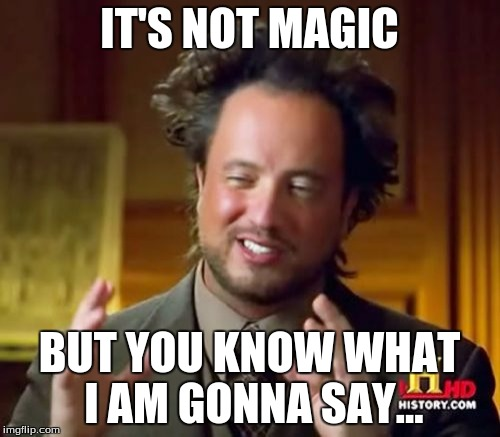 Ancient Aliens Meme | IT'S NOT MAGIC BUT YOU KNOW WHAT I AM GONNA SAY... | image tagged in memes,ancient aliens | made w/ Imgflip meme maker