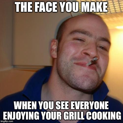Good Guy Greg Meme | THE FACE YOU MAKE WHEN YOU SEE EVERYONE ENJOYING YOUR GRILL COOKING | image tagged in memes,good guy greg | made w/ Imgflip meme maker