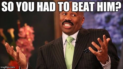 Steve Harvey Meme | SO YOU HAD TO BEAT HIM? | image tagged in memes,steve harvey | made w/ Imgflip meme maker