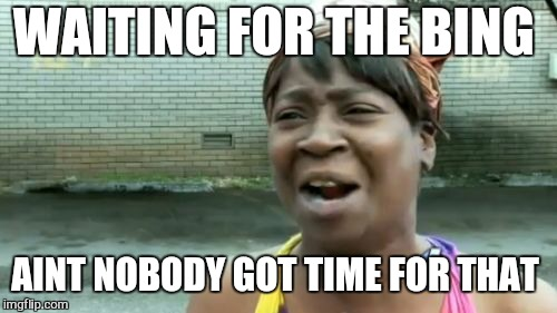 Aint Nobody Got Time For That Meme | WAITING FOR THE BING AINT NOBODY GOT TIME FOR THAT | image tagged in memes,aint nobody got time for that | made w/ Imgflip meme maker