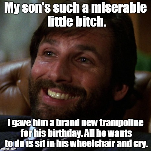My son's such a miserable little b**ch. I gave him a brand new trampoline for his birthday. All he wants to do is sit in his wheelchair and  | image tagged in asshole | made w/ Imgflip meme maker