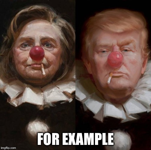 2016 clown candidates | FOR EXAMPLE | image tagged in 2016 clown candidates | made w/ Imgflip meme maker