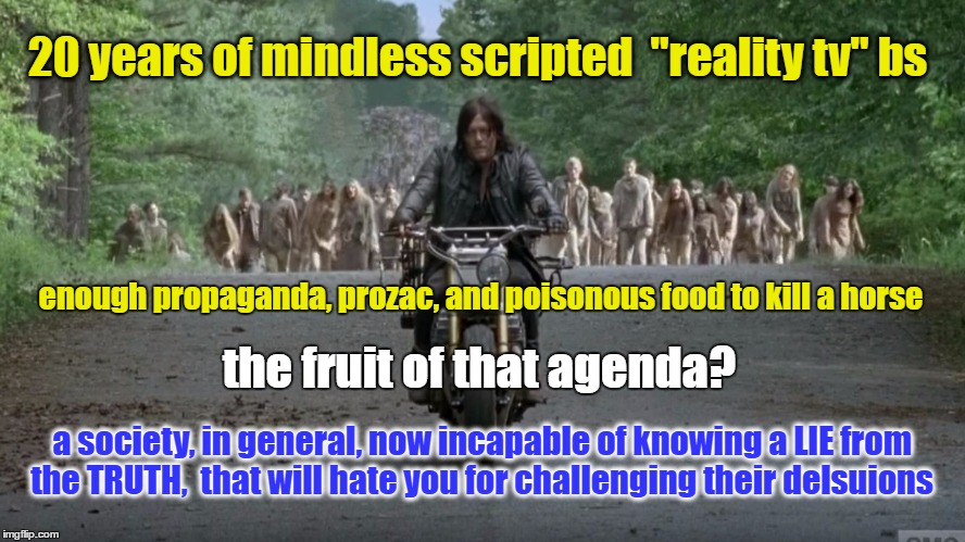 "braindead reality tv | 20 years of mindless scripted  ""reality tv"" bs a society, in general, now incapable of knowing a LIE from the TRUTH,  that will hate you for 