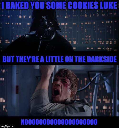 Star Wars No Meme | I BAKED YOU SOME COOKIES LUKE NOOOOOOOOOOOOOOOOOOOO BUT THEY'RE A LITTLE ON THE DARKSIDE | image tagged in memes,star wars no | made w/ Imgflip meme maker