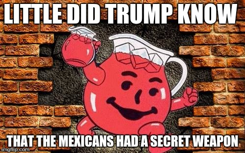 LITTLE DID TRUMP KNOW THAT THE MEXICANS HAD A SECRET WEAPON | image tagged in wall political,trump,kool aid,funny | made w/ Imgflip meme maker