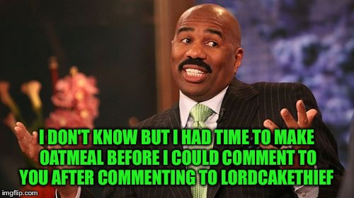 Steve Harvey Meme | I DON'T KNOW BUT I HAD TIME TO MAKE OATMEAL BEFORE I COULD COMMENT TO YOU AFTER COMMENTING TO LORDCAKETHIEF | image tagged in memes,steve harvey | made w/ Imgflip meme maker
