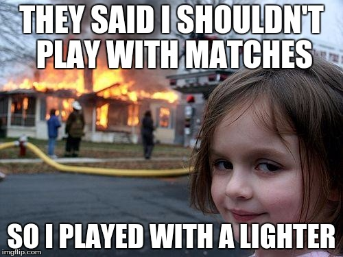 Disaster Girl Meme | THEY SAID I SHOULDN'T PLAY WITH MATCHES SO I PLAYED WITH A LIGHTER | image tagged in memes,disaster girl | made w/ Imgflip meme maker