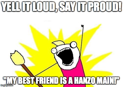 "Overwatch me in the bath |  YELL IT LOUD, SAY IT PROUD! ""MY BEST FRIEND IS A HANZO MAIN!"" 