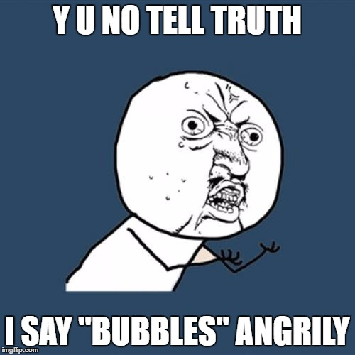 "Y U No Meme | Y U NO TELL TRUTH I SAY ""BUBBLES"" ANGRILY 