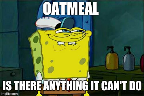 Dont You Squidward Meme | OATMEAL IS THERE ANYTHING IT CAN'T DO | image tagged in memes,dont you squidward | made w/ Imgflip meme maker
