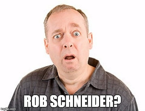 ROB SCHNEIDER? | made w/ Imgflip meme maker