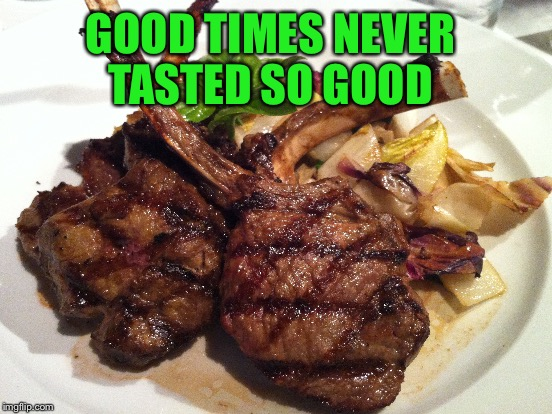 GOOD TIMES NEVER TASTED SO GOOD | made w/ Imgflip meme maker