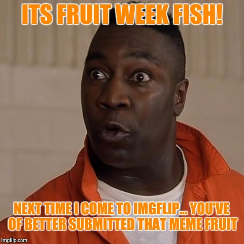 Fruit week- A 123guy event | ITS FRUIT WEEK FISH! NEXT TIME I COME TO IMGFLIP... YOU'VE OF BETTER SUBMITTED THAT MEME FRUIT | image tagged in nasty,nate,fruit week,fish | made w/ Imgflip meme maker