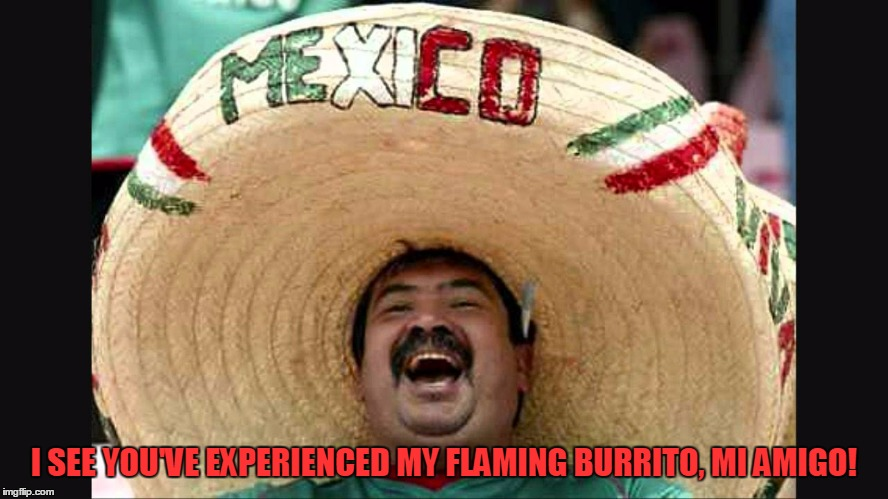I SEE YOU'VE EXPERIENCED MY FLAMING BURRITO, MI AMIGO! | made w/ Imgflip meme maker