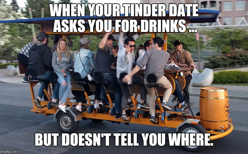 When your Tinder asks you for drinks ... |  WHEN YOUR TINDER DATE ASKS YOU FOR DRINKS ... BUT DOESN'T TELL YOU WHERE. | image tagged in unhappy people | made w/ Imgflip meme maker