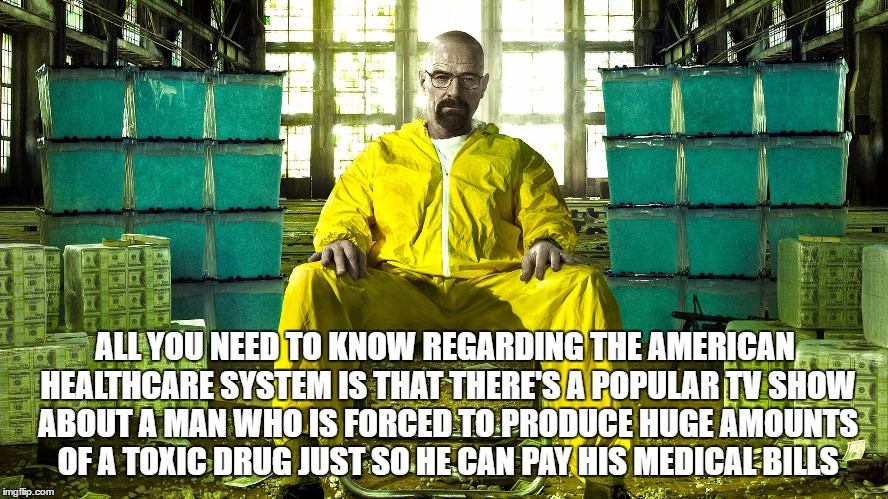 AMERICAN HEALTHCARE SYSTEM |  ALL YOU NEED TO KNOW REGARDING THE AMERICAN HEALTHCARE SYSTEM IS THAT THERE'S A POPULAR TV SHOW ABOUT A MAN WHO IS FORCED TO PRODUCE HUGE AMOUNTS OF A TOXIC DRUG JUST SO HE CAN PAY HIS MEDICAL BILLS | image tagged in american,healthcare,system,expensive,republican,plan | made w/ Imgflip meme maker