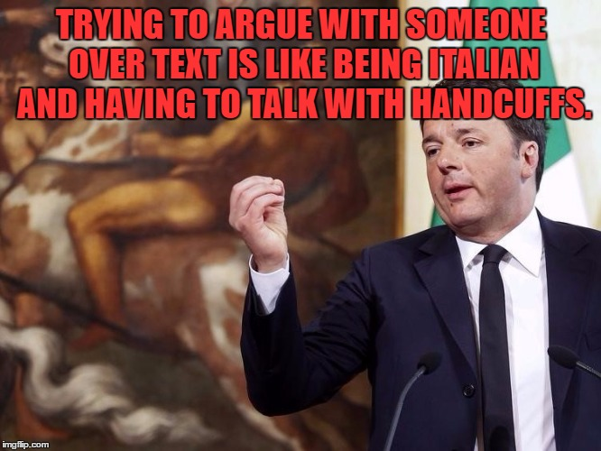How Italians do Politics |  TRYING TO ARGUE WITH SOMEONE OVER TEXT IS LIKE BEING ITALIAN AND HAVING TO TALK WITH HANDCUFFS. | image tagged in italian hand gestures,texting,arguing,funny,funny memes | made w/ Imgflip meme maker