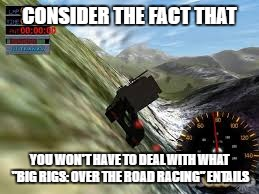 "CONSIDER THE FACT THAT YOU WON'T HAVE TO DEAL WITH WHAT ""BIG RIGS: OVER THE ROAD RACING"" ENTAILS 