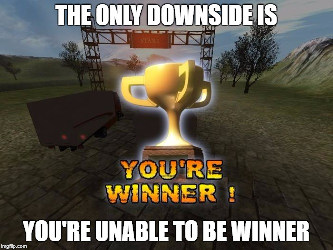 THE ONLY DOWNSIDE IS YOU'RE UNABLE TO BE WINNER | made w/ Imgflip meme maker