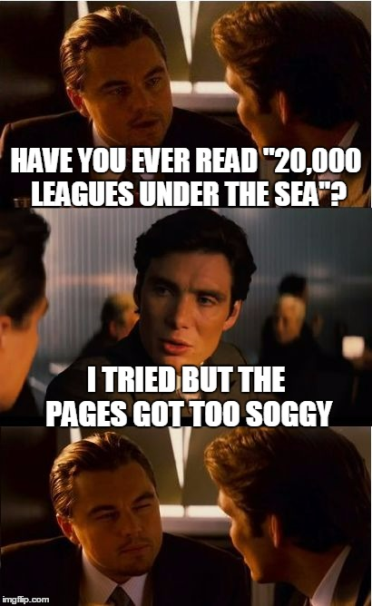 "Jules Verne would be so honored  :P | HAVE YOU EVER READ ""20,000 LEAGUES UNDER THE SEA""? I TRIED BUT THE PAGES GOT TOO SOGGY 