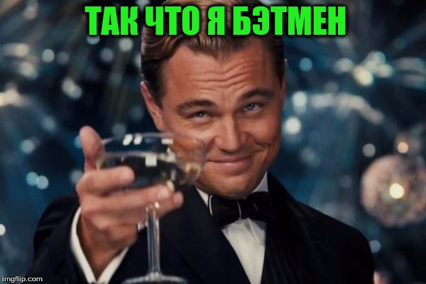 Leonardo Dicaprio Cheers Meme | ТАК ЧТО Я БЭТМЕН | image tagged in memes,leonardo dicaprio cheers | made w/ Imgflip meme maker
