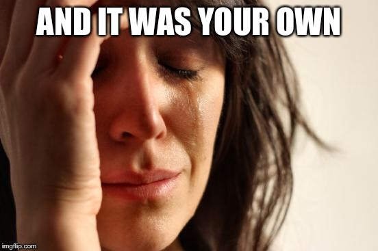 First World Problems Meme | AND IT WAS YOUR OWN | image tagged in memes,first world problems | made w/ Imgflip meme maker