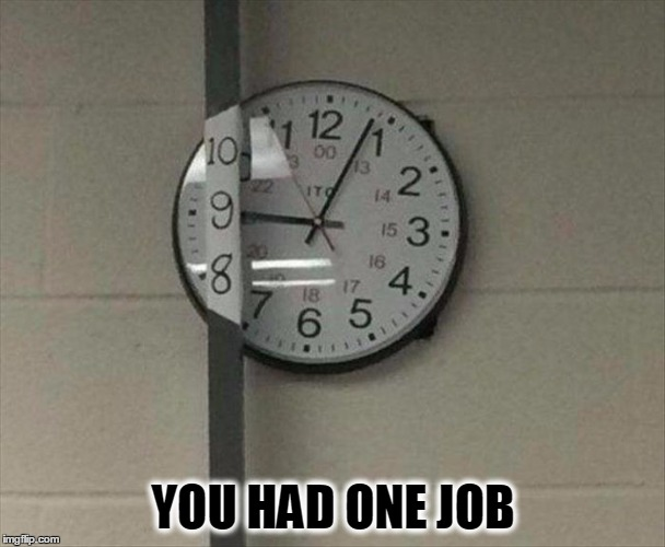 Time To Hire Someone Else | YOU HAD ONE JOB | image tagged in meme,monday,mistakes,funny,clock,you had one job | made w/ Imgflip meme maker