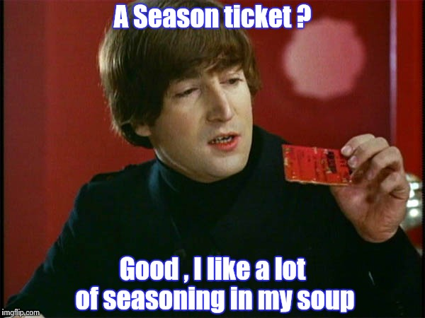 A Season ticket ? Good , I like a lot of seasoning in my soup | image tagged in john's soup | made w/ Imgflip meme maker