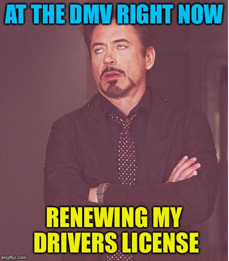 Living hell | AT THE DMV RIGHT NOW RENEWING MY DRIVERS LICENSE | image tagged in memes,face you make robert downey jr,dmv humor,drivers license,this  sucks | made w/ Imgflip meme maker