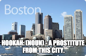 HOOKAH: (NOUN) - A PROSTITUTE FROM THIS CITY. | image tagged in boston | made w/ Imgflip meme maker
