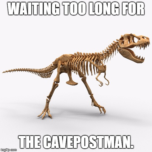 Patience | WAITING TOO LONG FOR THE CAVEPOSTMAN. | image tagged in tyrannosaurus,postman,caveman,evolution,patience,rivalry | made w/ Imgflip meme maker