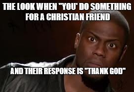 "Kevin Hart Meme | THE LOOK WHEN ""YOU' DO SOMETHING FOR A CHRISTIAN FRIEND AND THEIR RESPONSE IS ""THANK GOD"" 