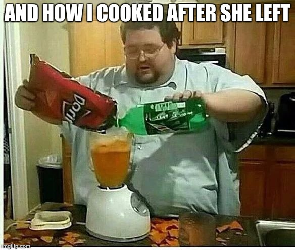 lazy | AND HOW I COOKED AFTER SHE LEFT | image tagged in lazy | made w/ Imgflip meme maker