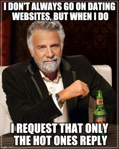 The Most Interesting Man In The World Meme | I DON'T ALWAYS GO ON DATING WEBSITES, BUT WHEN I DO I REQUEST THAT ONLY THE HOT ONES REPLY | image tagged in memes,the most interesting man in the world | made w/ Imgflip meme maker