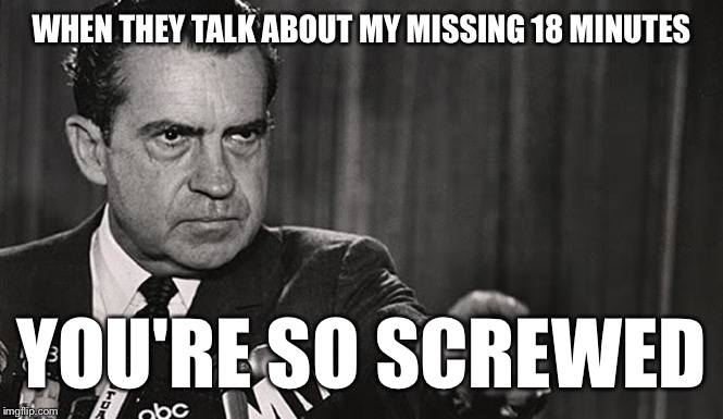 Bad News for Trump | WHEN THEY TALK ABOUT MY MISSING 18 MINUTES YOU'RE SO SCREWED | image tagged in memes,funny,donald trump,richard nixon,watergate | made w/ Imgflip meme maker