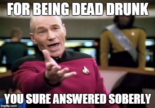 Picard Wtf Meme | FOR BEING DEAD DRUNK YOU SURE ANSWERED SOBERLY | image tagged in memes,picard wtf | made w/ Imgflip meme maker