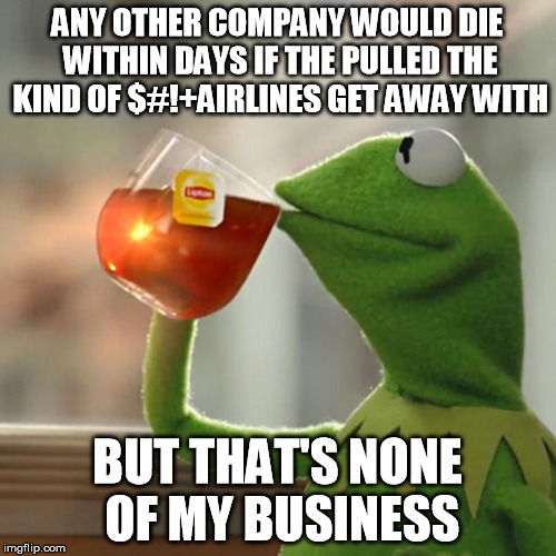 But Thats None Of My Business Meme | ANY OTHER COMPANY WOULD DIE WITHIN DAYS IF THE PULLED THE KIND OF $#!+AIRLINES GET AWAY WITH BUT THAT'S NONE OF MY BUSINESS | image tagged in memes,but thats none of my business,kermit the frog | made w/ Imgflip meme maker