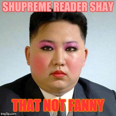 Kim Jong-un is a little on the sweet side,,, | SHUPREME READER SHAY THAT NOT FANNY | image tagged in kim jong-un is a little on the sweet side | made w/ Imgflip meme maker