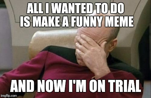 Captain Picard Facepalm Meme | ALL I WANTED TO DO IS MAKE A FUNNY MEME AND NOW I'M ON TRIAL | image tagged in memes,captain picard facepalm | made w/ Imgflip meme maker