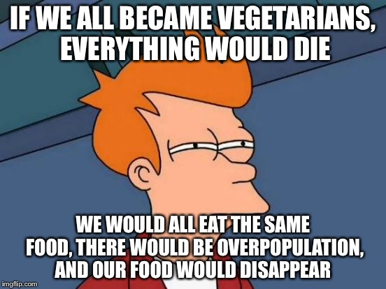 Futurama Fry Meme | IF WE ALL BECAME VEGETARIANS, EVERYTHING WOULD DIE WE WOULD ALL EAT THE SAME FOOD, THERE WOULD BE OVERPOPULATION, AND OUR FOOD WOULD DISAPPE | image tagged in memes,futurama fry | made w/ Imgflip meme maker
