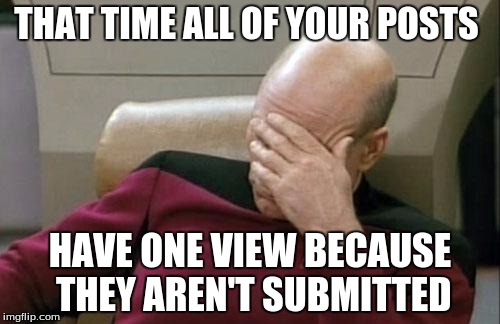 Captain Picard Facepalm Meme | THAT TIME ALL OF YOUR POSTS HAVE ONE VIEW BECAUSE THEY AREN'T SUBMITTED | image tagged in memes,captain picard facepalm | made w/ Imgflip meme maker