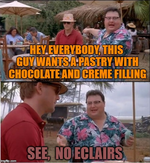 See Nobody Cares Meme | HEY EVERYBODY, THIS GUY WANTS A PASTRY WITH CHOCOLATE AND CREME FILLING SEE,  NO ECLAIRS | image tagged in memes,see nobody cares | made w/ Imgflip meme maker