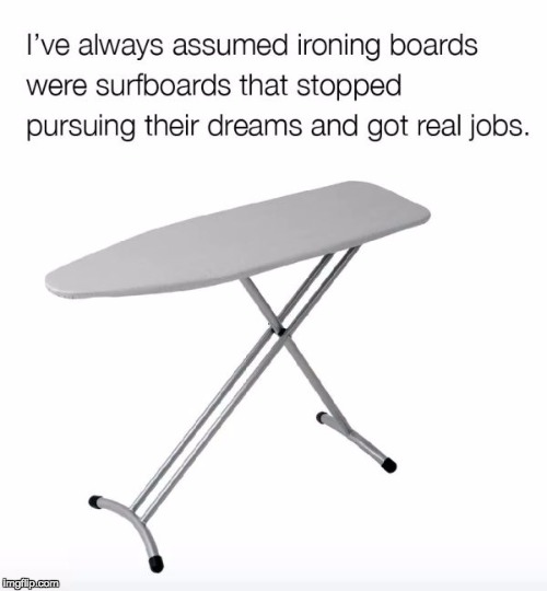 I see it now! | image tagged in surfboard,real job | made w/ Imgflip meme maker