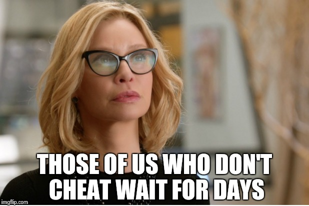 Callista Flockhart | THOSE OF US WHO DON'T CHEAT WAIT FOR DAYS | image tagged in callista flockhart | made w/ Imgflip meme maker