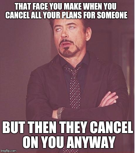 Face You Make Robert Downey Jr | THAT FACE YOU MAKE WHEN YOU CANCEL ALL YOUR PLANS FOR SOMEONE BUT THEN THEY CANCEL ON YOU ANYWAY | image tagged in memes,face you make robert downey jr | made w/ Imgflip meme maker