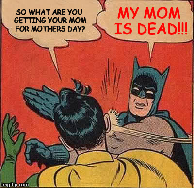 Batman Slapping Robin Meme | SO WHAT ARE YOU GETTING YOUR MOM FOR MOTHERS DAY? MY MOM IS DEAD!!! | image tagged in memes,batman slapping robin | made w/ Imgflip meme maker